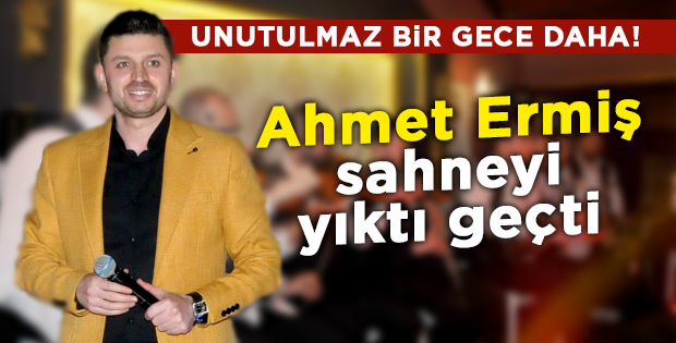 Ahmet Ermiş sahneyi yıktı geçti
