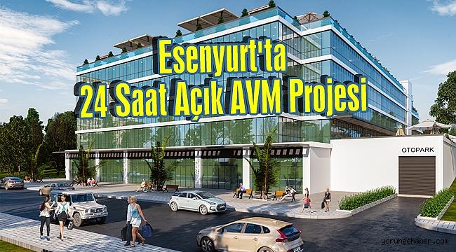 Esenyurt'ta 24 Saat Açık AVM Projesi