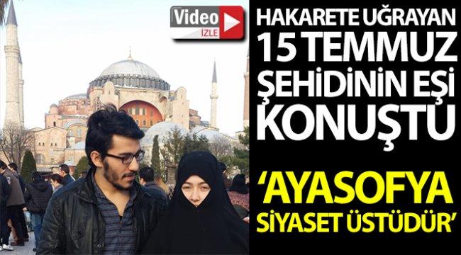 """15 Temmuz şehidinin eşi: """"Ayasofya siyaset üstüdür"""""""
